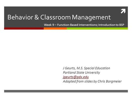  Behavior & Classroom Management Week 9 – Function-Based Interventions; Introduction to BSP J Geurts, M.S. Special Education Portland State University.