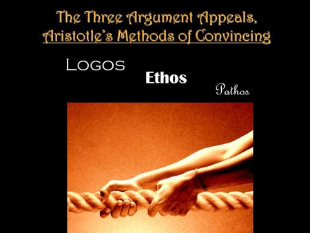 The Three Argument Appeals, Aristotle's Methods of Convincing Logos Pathos Ethos.