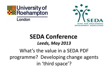 SEDA Conference Leeds, May 2013 What's the value in a SEDA PDF programme? Developing change agents in 'third space'?