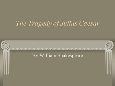The Tragedy of Julius Caesar By William Shakespeare.