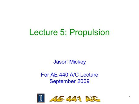 1 Lecture 5: Propulsion Jason Mickey For AE 440 A/C Lecture September 2009.
