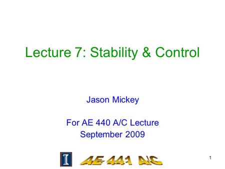 1 Lecture 7: Stability & Control Jason Mickey For AE 440 A/C Lecture September 2009.