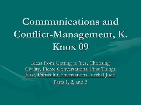 Communications and Conflict-Management, K. Knox 09 Ideas from Getting to Yes, Choosing Civility, Fierce Conversations, First Things First, Difficult Conversations,