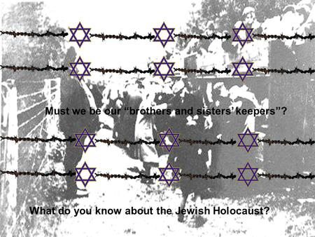 "Must we be our ""brothers and sisters' keepers""? What do you know about the Jewish Holocaust?"