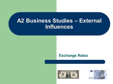 A2 Business Studies – External Influences Exchange Rates.