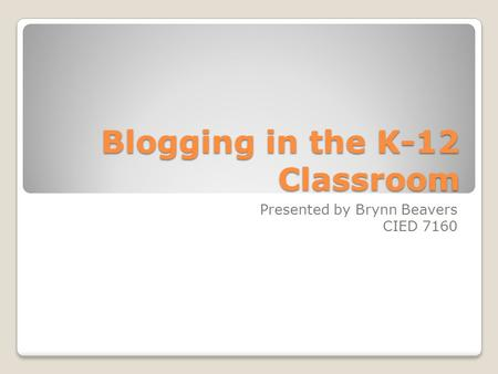 Blogging in the K-12 Classroom Presented by Brynn Beavers CIED 7160.