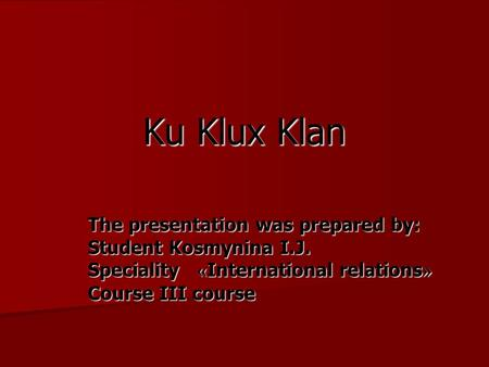Ku Klux Klan The presentation was prepared by: Student Kosmynina I.J. Speciality « International relations » Course III course.