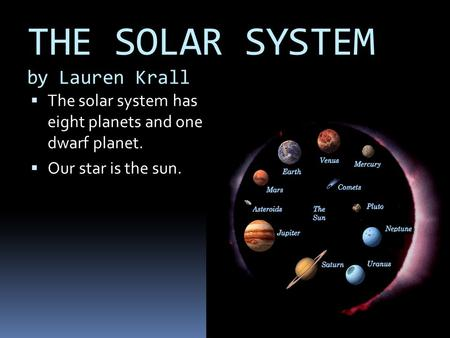 THE SOLAR SYSTEM by Lauren Krall TThe solar system has eight planets and one dwarf planet. OOur star is the sun.