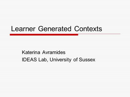 Learner Generated Contexts Katerina Avramides IDEAS Lab, University of Sussex.