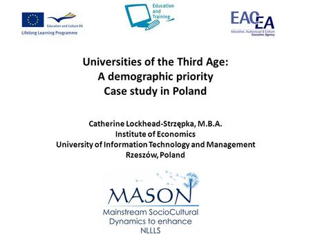 Universities of the Third Age: A demographic priority Case study in Poland Catherine Lockhead-Strzępka, M.B.A. Institute of Economics University of Information.