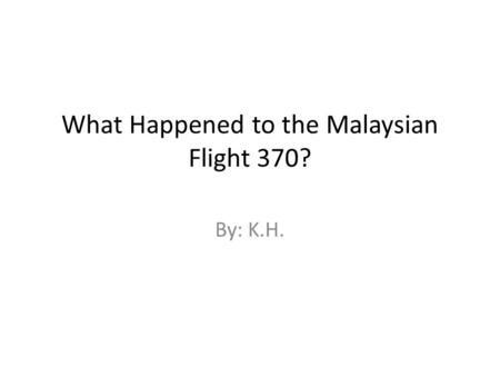What Happened to the Malaysian Flight 370? By: K.H.