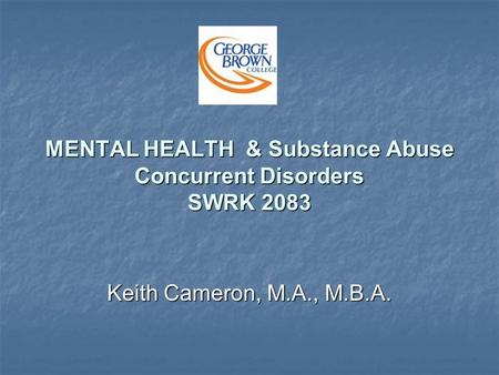 MENTAL HEALTH & Substance Abuse Concurrent Disorders SWRK 2083 Keith Cameron, M.A., M.B.A.