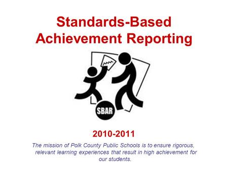 Standards-Based Achievement Reporting 2010-2011 The mission of Polk County Public Schools is to ensure rigorous, relevant learning experiences that result.