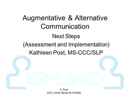 K. Post AAC Linked Series for Infinitec Augmentative & Alternative Communication Next Steps (Assessment and Implementation) Kathleen Post, MS-CCC/SLP.