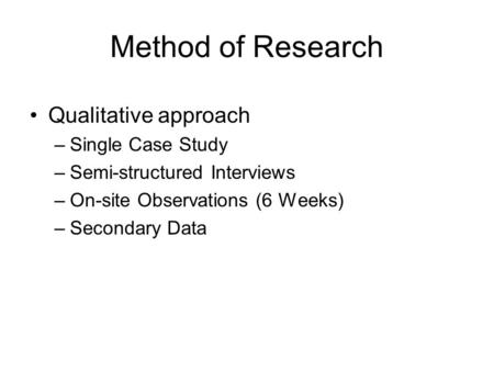 Method of Research Qualitative approach –Single Case Study –Semi-structured Interviews –On-site Observations (6 Weeks) –Secondary Data.