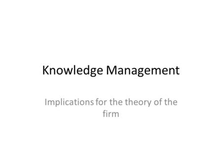 Knowledge Management Implications for the theory of the firm.