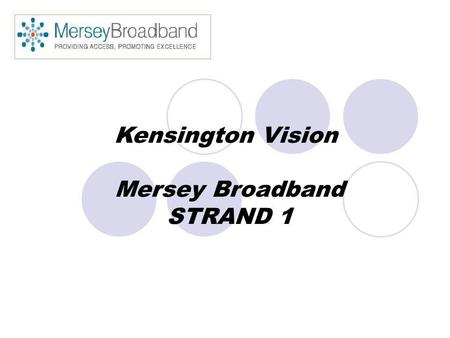 Kensington Vision Mersey Broadband STRAND 1. Kensington Vision £800,000 project funding 4th January 2005 7 person team Community content.