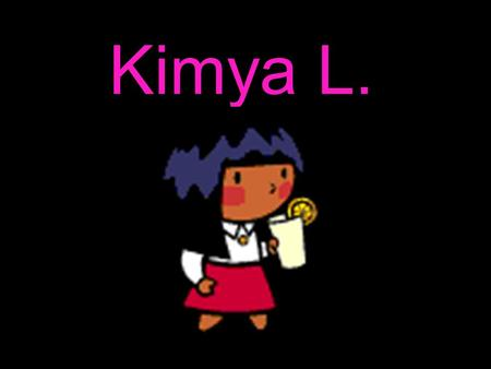 Kimya L.. This is a slide show about me (No, it is not lame!!!!)