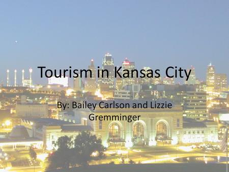 Tourism in Kansas City By: Bailey Carlson and Lizzie Gremminger.