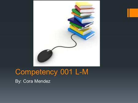 Competency 001 L-M By: Cora Mendez. Competency 1 L-M  L. Knows how to obtain and cite the source of print and digital information from a variety of resources(
