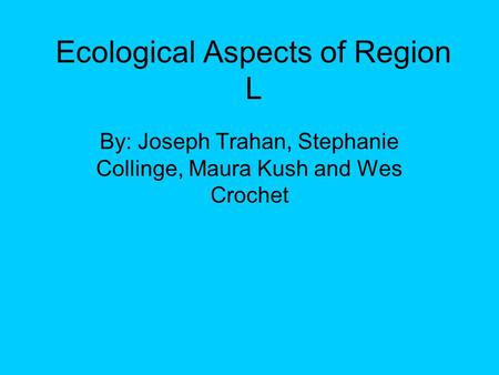 Ecological Aspects of Region L By: Joseph Trahan, Stephanie Collinge, Maura Kush and Wes Crochet.