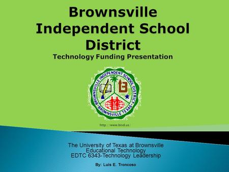 The University of Texas at Brownsville Educational Technology EDTC 6343-Technology Leadership By: Luis E. Troncoso