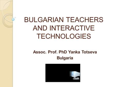 BULGARIAN TEACHERS AND INTERACTIVE TECHNOLOGIES Аssoc. Prof. PhD Yanka Totseva Bulgaria.