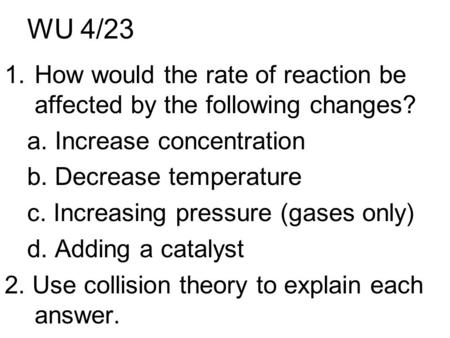 WU 4/23 1.How would the rate of reaction be affected by the following changes? a. Increase concentration b. Decrease temperature c. Increasing pressure.