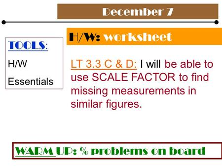 December 7 H/W: worksheet LT 3.3 C & D: I will be able to use SCALE FACTOR to find missing measurements in similar figures. TOOLS : H/W Essentials WARM.