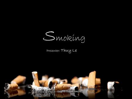 S moking Presenter: Thuy Le Agenda ► Smoking – some figures ► Why people smoke ► How to stop smoking ► Conclusion.