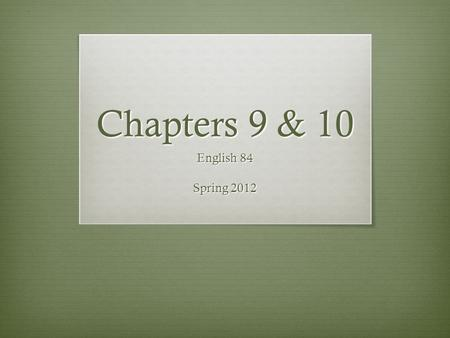 Chapters 9 & 10 English 84 Spring 2012. If you wrote a summary in class last Wednesday, make sure I give you credit today.
