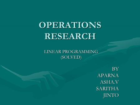 OPERATIONS RESEARCH LINEAR PROGRAMMING (SOLVED) BY BY APARNA APARNA ASHA.V ASHA.V SARITHA SARITHA JINTO JINTO.
