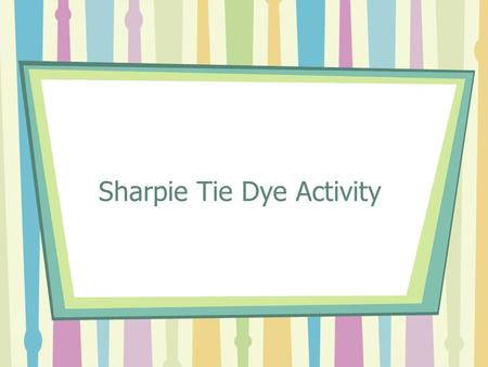 Sharpie Tie Dye Activity. Materials Pre-washed white t-shirt Sharpie permanent markers (variety of colors) Plastic cups Rubber bands Rubbing alcohol (must.