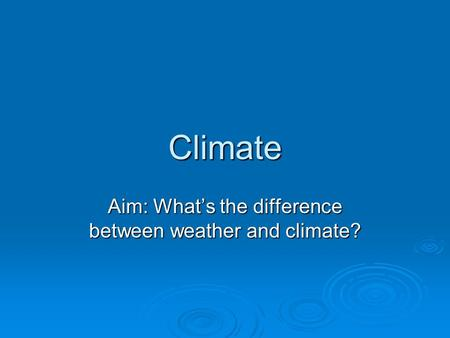 Aim: What's the difference between weather and climate?