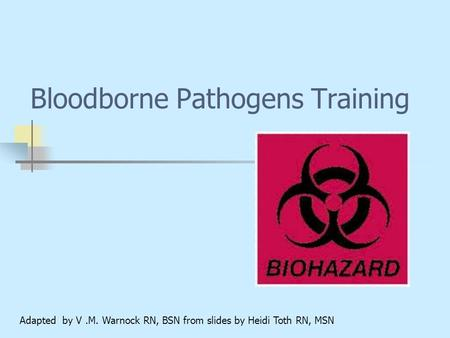 Bloodborne Pathogens Training Adapted by V.M. Warnock RN, BSN from slides by Heidi Toth RN, MSN.