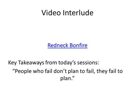 "Video Interlude Redneck Bonfire Key Takeaways from today's sessions: ""People who fail don't plan to fail, they fail to plan."""