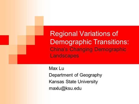 Regional Variations of Demographic Transitions: China's Changing Demographic Landscapes Max Lu Department of Geography Kansas State University