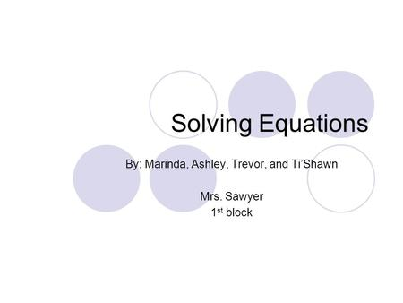 Solving Equations By: Marinda, Ashley, Trevor, and Ti'Shawn Mrs. Sawyer 1 st block.