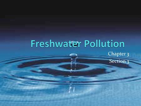 Chapter 3 Section 3. What is pollution? Water pollution is the addition of any substance that has a negative effect on water or the living things that.
