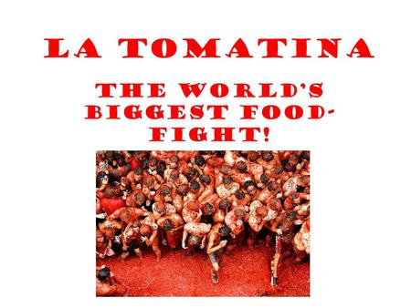 La Tomatina The World's Biggest Food- Fight!. Every year around 30,00 people descend on the Spanish town of Buñol (in the Valencia region of Spain) to.
