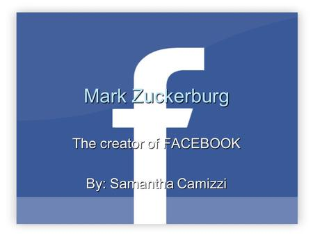 Mark Zuckerburg The creator of FACEBOOK By: Samantha Camizzi.