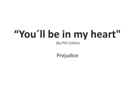 """You´ll be in my heart (By Phil Collins) Prejudice."