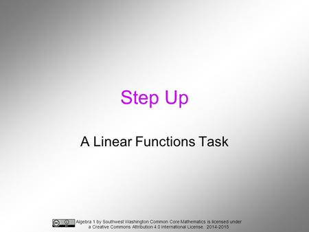 Step Up A Linear Functions Task Algebra 1 by Southwest Washington Common Core Mathematics is licensed under a Creative Commons Attribution 4.0 International.