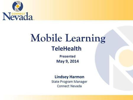 Mobile Learning TeleHealth Presented May 9, 2014 Lindsey Harmon State Program Manager Connect Nevada.