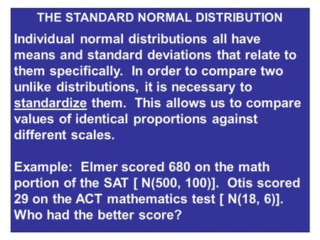 THE STANDARD NORMAL DISTRIBUTION Individual normal distributions all have means and standard deviations that relate to them specifically. In order to compare.