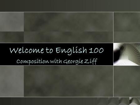 Welcome to English 100 Composition with Georgie Ziff.