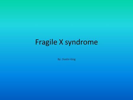 Fragile X syndrome By: Dustin King. Who gets it? There is no specific group who can get the syndrome, but it is often more severe in males than in females.
