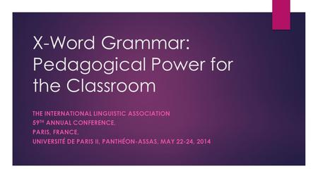 X-Word Grammar: Pedagogical Power for the Classroom THE INTERNATIONAL LINGUISTIC ASSOCIATION 59 TH ANNUAL CONFERENCE, PARIS, FRANCE, UNIVERSITÉ DE PARIS.