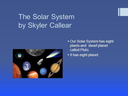 The Solar System by Skyler Callear  Our Solar System has eight plants and dwarf planet called Pluto.  It has eight planet.