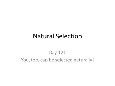 Natural Selection Day 121 You, too, can be selected naturally!